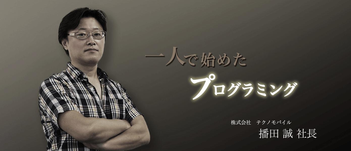 一人で始めたプログラミング 株式会社テクノモバイル 播田誠社長