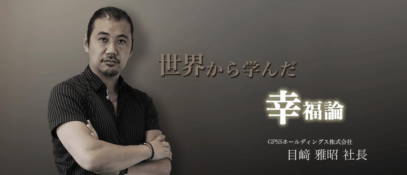 世界から学んだ幸福論 GPSSホールディングス株式会社 目﨑雅昭社長