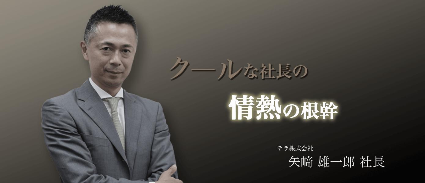 クールな社長の情熱の根幹 テラ株式会社 矢﨑雄一郎社長