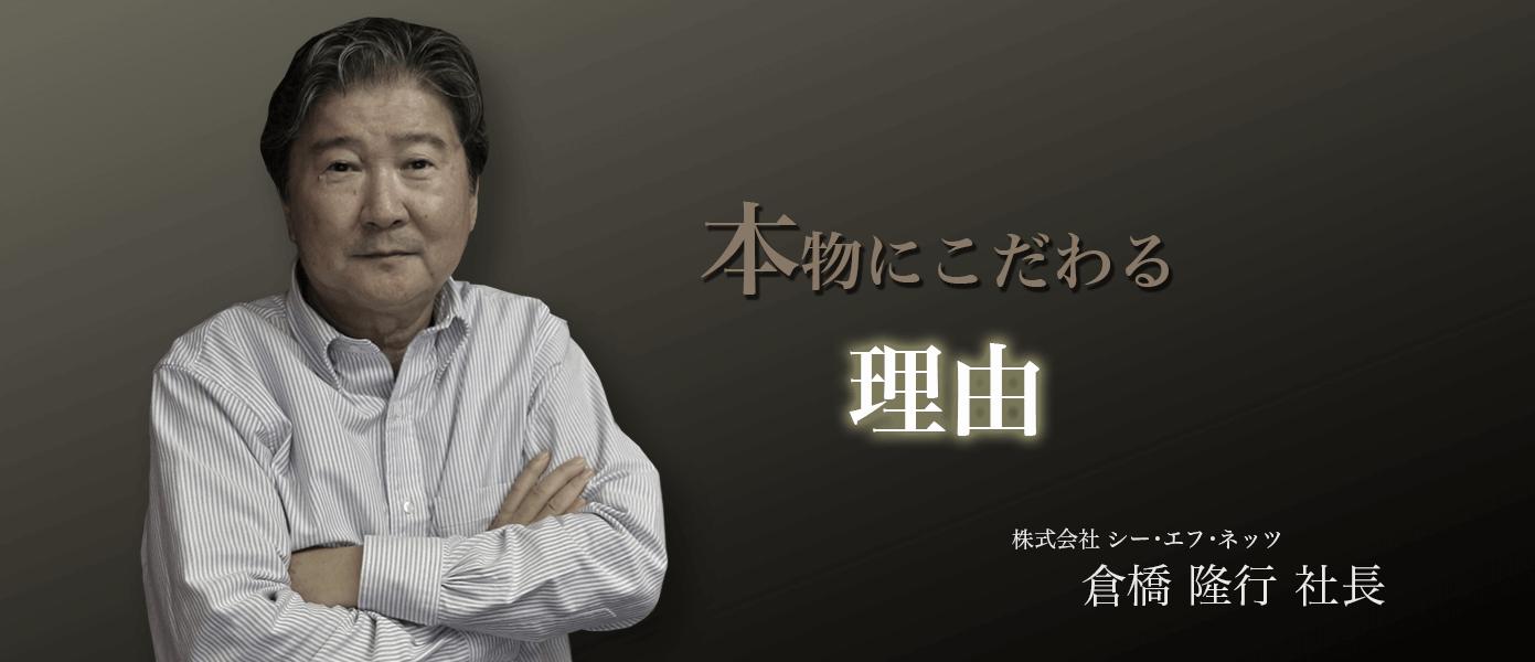 本物にこだわる理由 株式会社シー・エフ・ネッツ 倉橋隆行社長