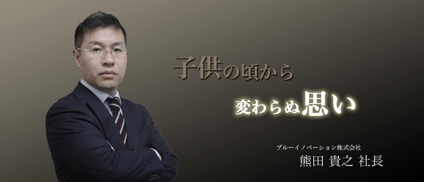 子供の頃から変わらぬ思い ブルーイノベーション株式会社 熊田貴之社長