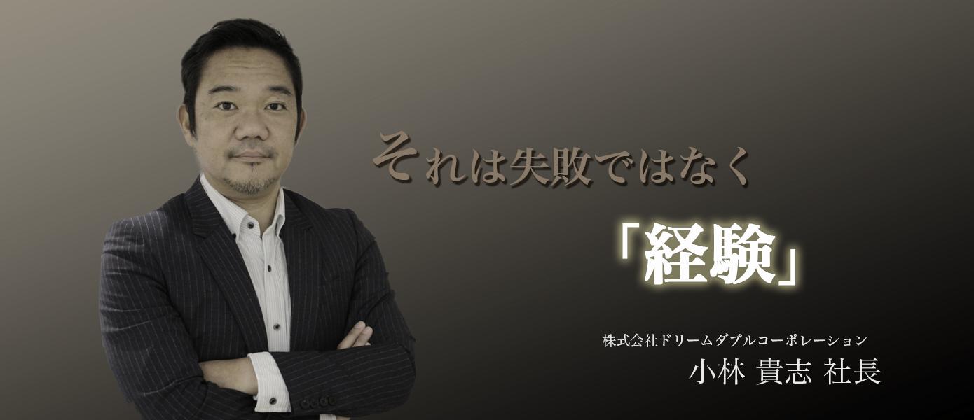 それは失敗ではなく「経験」 株式会社ドリームダブルコーポレーション 小林貴志社長