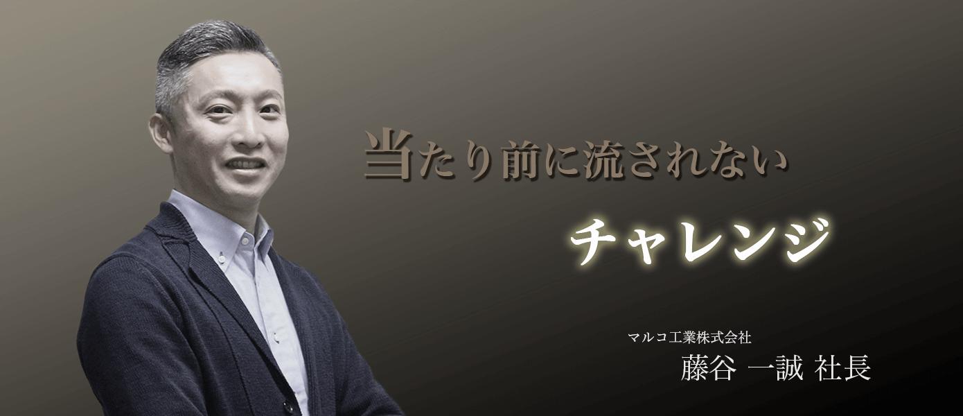 当たり前に流されないチャレンジ 株式会社マルコ工業 藤谷一誠社長