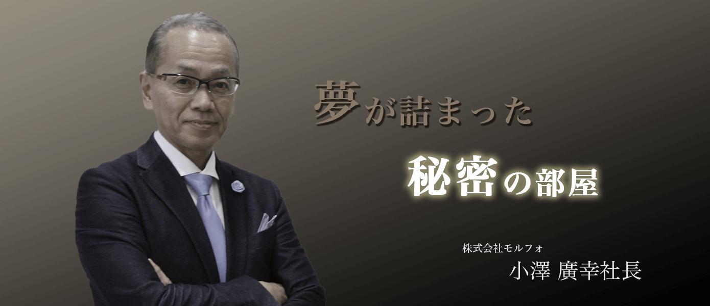夢が詰まった秘密の部屋 株式会社モルフォ 小澤廣幸社長