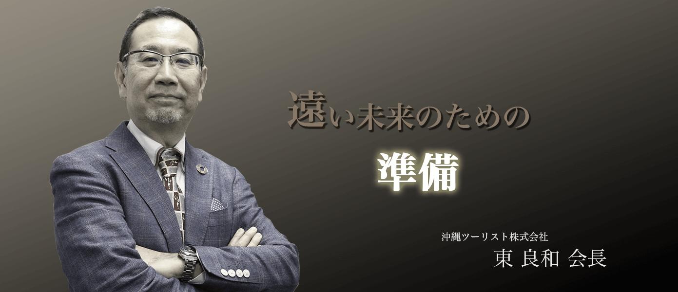 遠い未来のための準備 沖縄ツーリスト株式会社  東 良和 会長