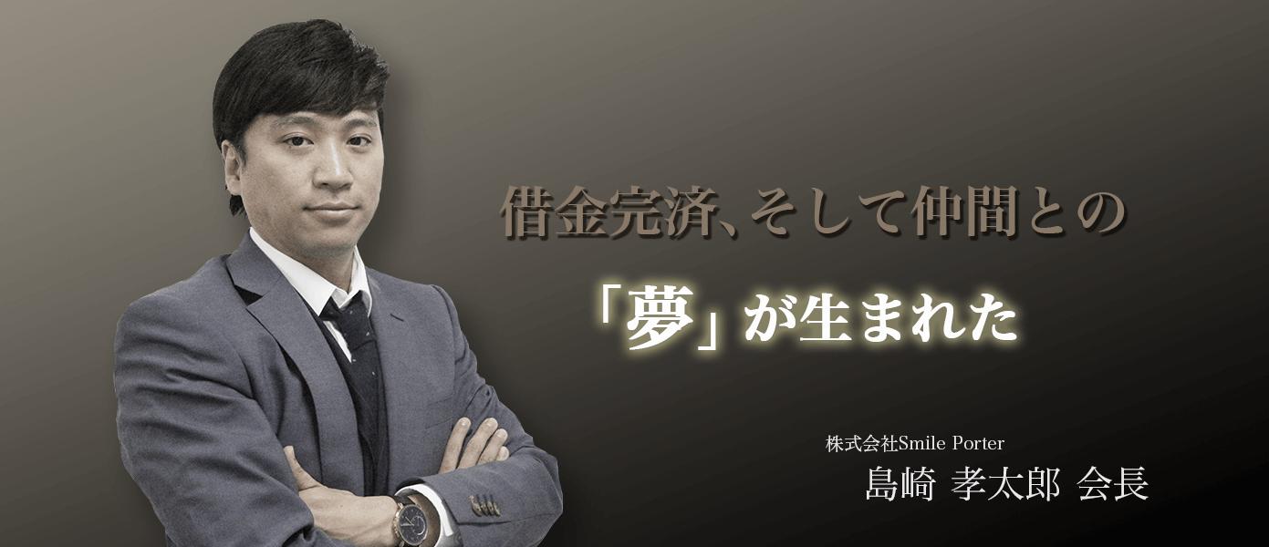 借金完済、そして仲間との夢が生まれた 株式会社Smile Porter 島崎孝太郎 会長